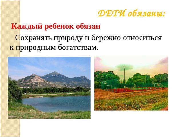 Сохранять природу и бережно относиться к природным богатствам. ДЕТИ обязаны:...