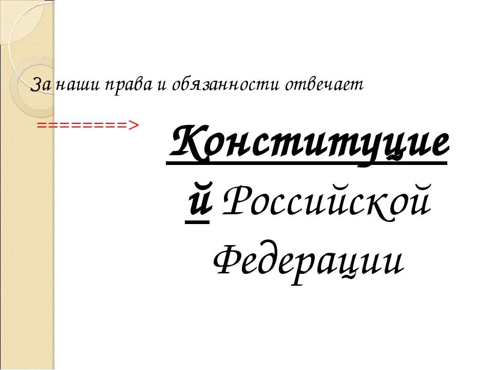 Конституцией Российской Федерации За наши права и обязанности отвечает ======...
