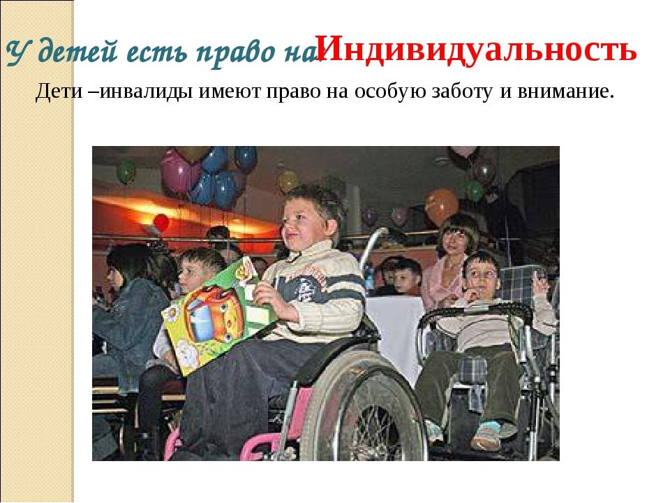 У детей есть право на: Индивидуальность Дети –инвалиды имеют право на особую...