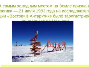 А самым холодным местом на Земле признана Антарктика — 21 июля 1983 года на и