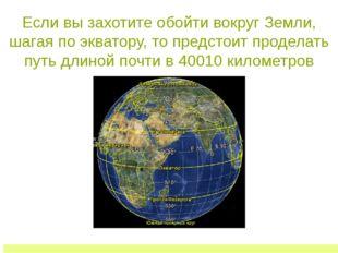 Если вы захотите обойти вокруг Земли, шагая по экватору, то предстоит продела