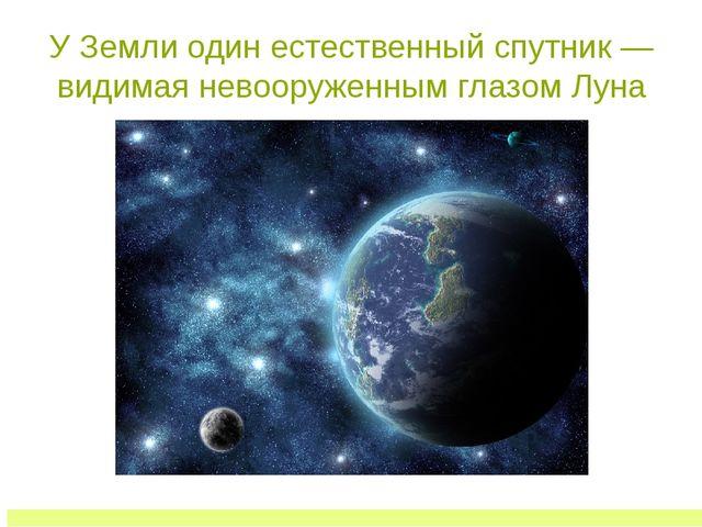 У Земли один естественный спутник — видимая невооруженным глазом Луна