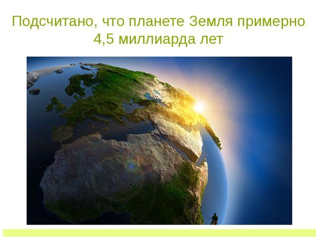 Подсчитано, что планете Земля примерно 4,5 миллиарда лет