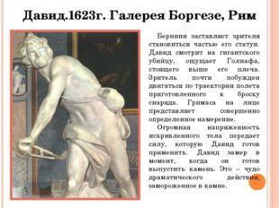 Давид.1623г. Галерея Боргезе, Рим Бернини заставляет зрителя становиться част