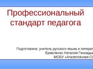 Профессиональный стандарт педагога Подготовила: учитель русского языка и лите