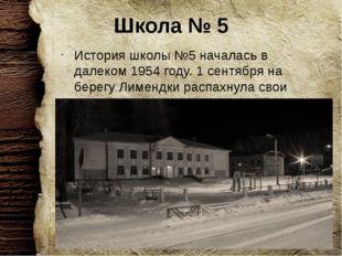 Школа № 5 История школы №5 началась в далеком 1954 году. 1 сентября на берегу