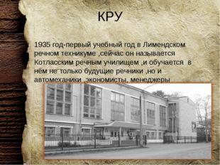 КРУ 1935 год-первый учебный год в Лимендском речном техникуме ,сейчас он назы