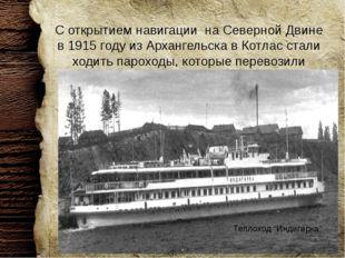 С открытием навигации на Северной Двине в 1915 году из Архангельска в Котлас