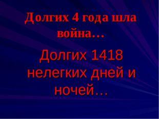 Долгих 4 года шла война… Долгих 1418 нелегких дней и ночей…