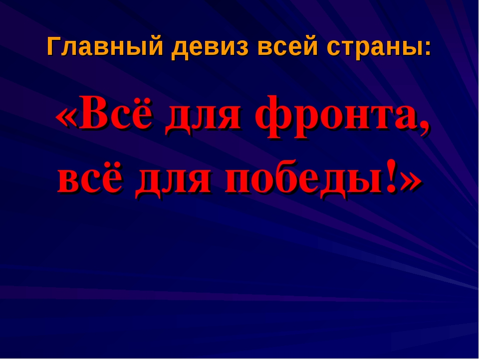 Главный девиз всей страны: «Всё для фронта, всё для победы!»