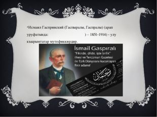Исмаил Гаспринский (Гаспыралы, Гаспралы) (арап уруфатында: اسماعیل گسپرينسكى