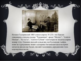 Исмаил Гаспринский 1883 сенеси апрель 10 (23)- тен башлап омюрининъ сонъуна к