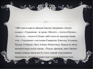 1883 сенеси апрель айындан башлап омюрининъ сонъуна къадар о «Терджиман»ве