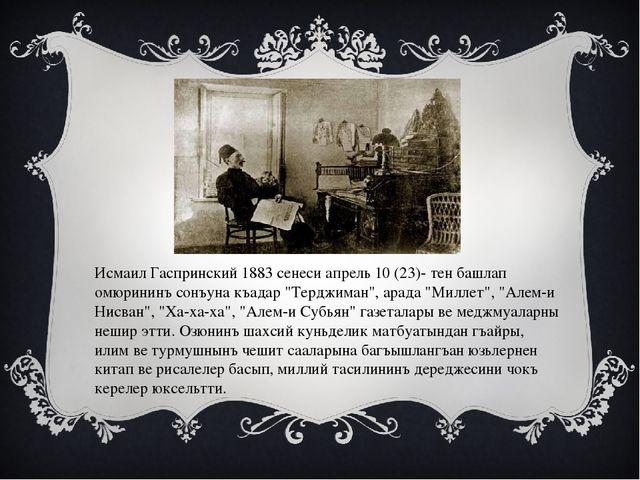 Исмаил Гаспринский 1883 сенеси апрель 10 (23)- тен башлап омюрининъ сонъуна к...