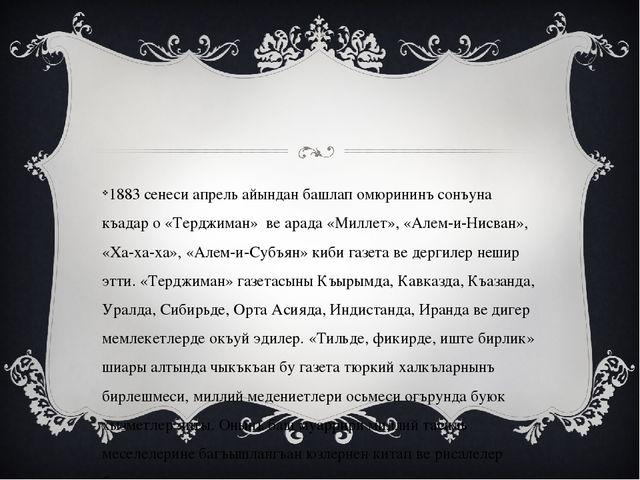 1883 сенеси апрель айындан башлап омюрининъ сонъуна къадар о «Терджиман»ве...