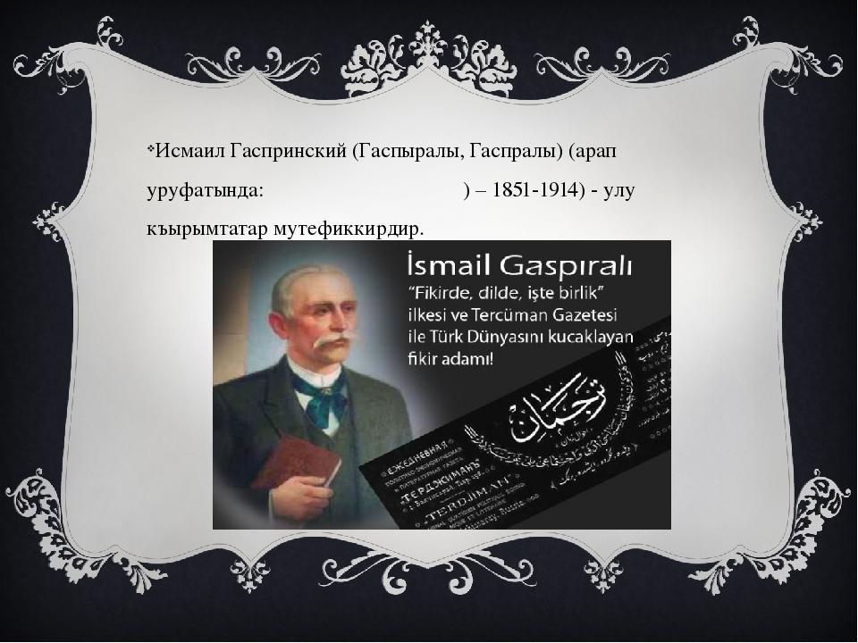 Исмаил Гаспринский (Гаспыралы, Гаспралы) (арап уруфатында: اسماعیل گسپرينسكى...