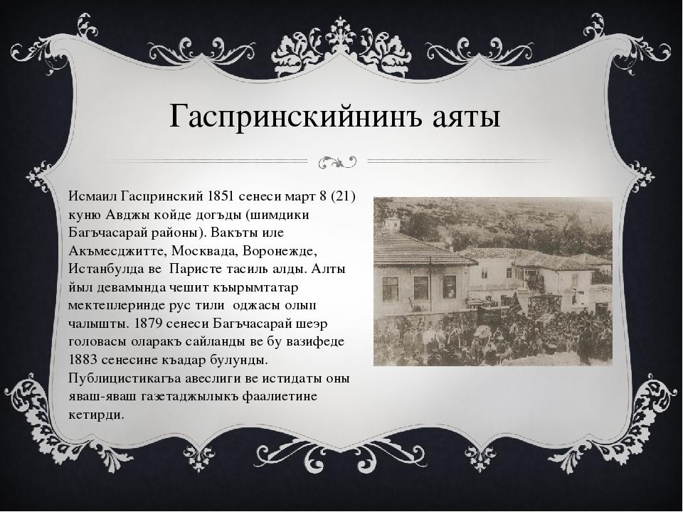 Гаспринскийнинъ аяты Исмаил Гаспринский 1851 сенеси март 8 (21) куню Авджы ко...