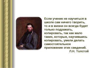 Если ученик не научиться в школе сам ничего творить, то и в жизни он всегда б