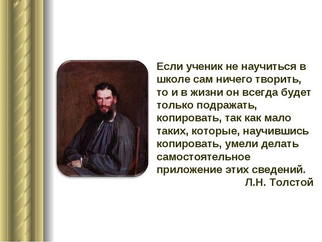 Если ученик не научиться в школе сам ничего творить, то и в жизни он всегда б...