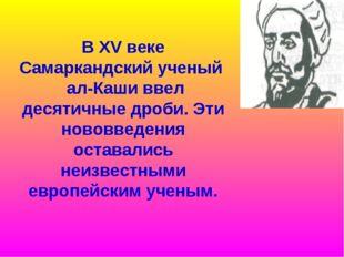В XV веке Самаркандский ученый ал-Каши ввел десятичные дроби. Эти нововведени