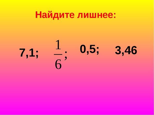Найдите лишнее: 7,1; 0,5; 3,46
