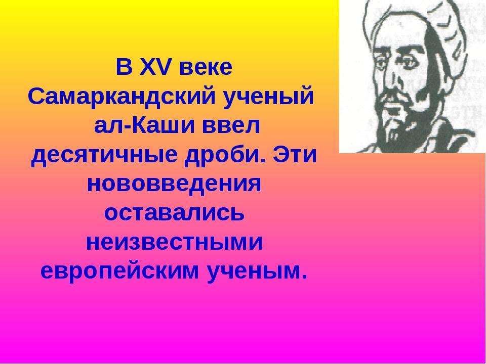 В XV веке Самаркандский ученый ал-Каши ввел десятичные дроби. Эти нововведени...