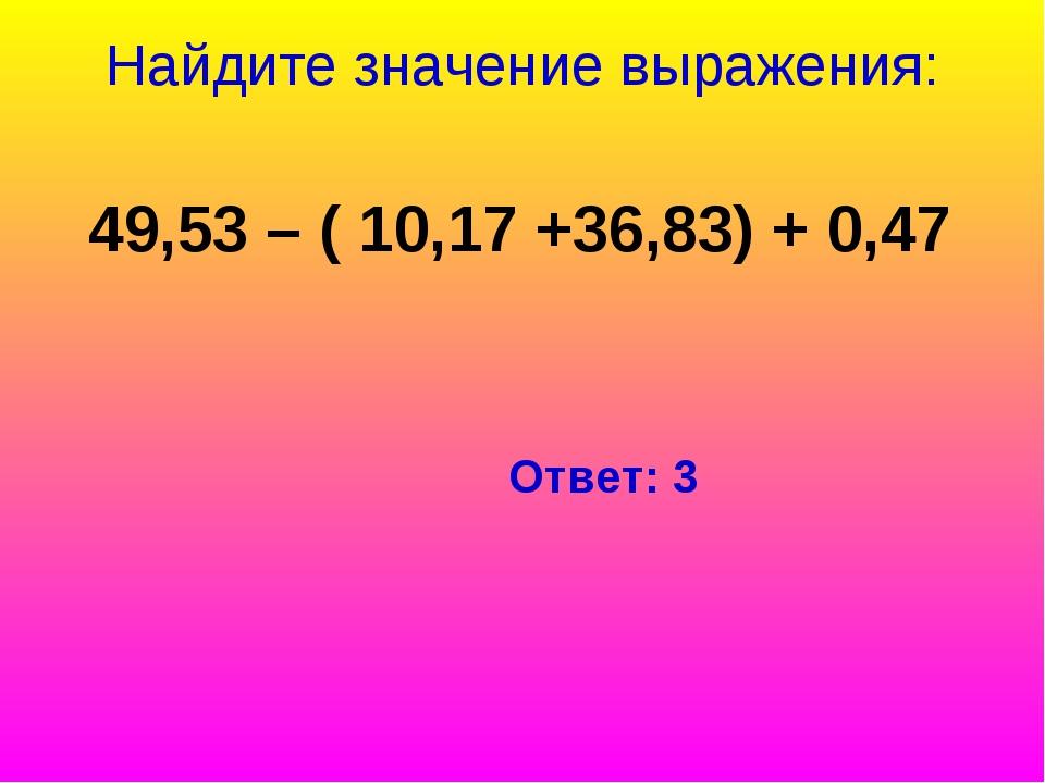 Найдите значение выражения: 49,53 – ( 10,17 +36,83) + 0,47 Ответ: 3