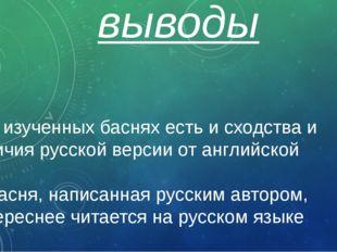 выводы 1. В изученных баснях есть и сходства и отличия русской версии от англ