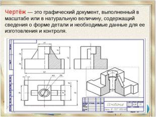 Чертёж — это графический документ, выполненный в масштабе или в натуральную в