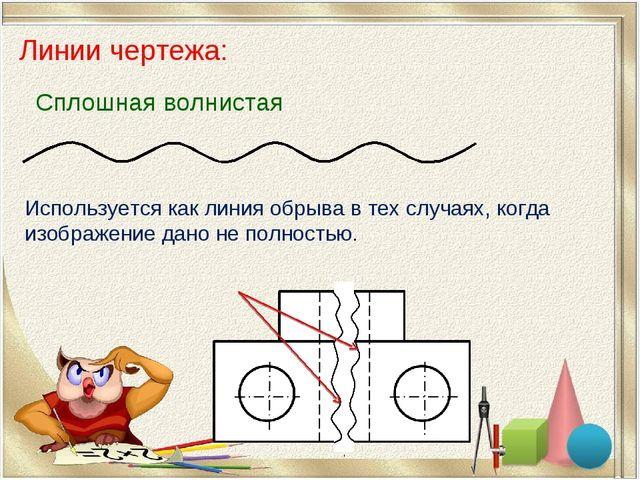 Линии чертежа: Сплошная волнистая Используется как линия обрыва в тех случаях...