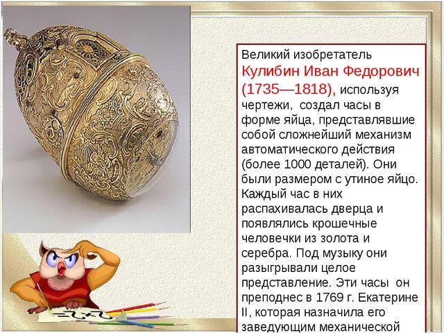 Великий изобретатель Кулибин Иван Федорович (1735—1818), используя чертежи, с...