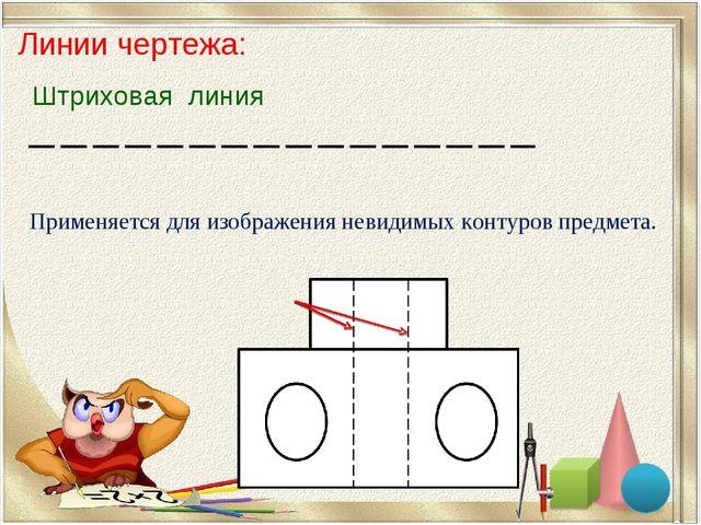 Линии чертежа: Штриховая линия Применяется для изображения невидимых контуров...