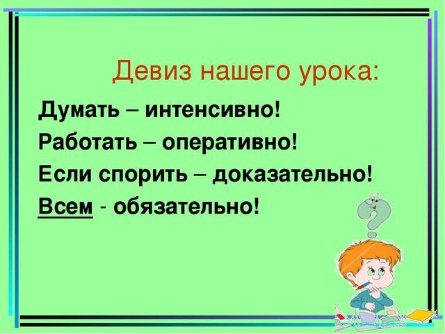 Девиз нашего урока: Думать – интенсивно! Работать – оперативно! Если спорить...