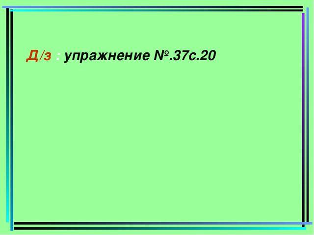 Д/з : упражнение №.37с.20