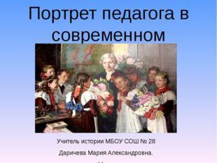Портрет педагога в современном обществе Учитель истории МБОУ СОШ № 28 Даричев