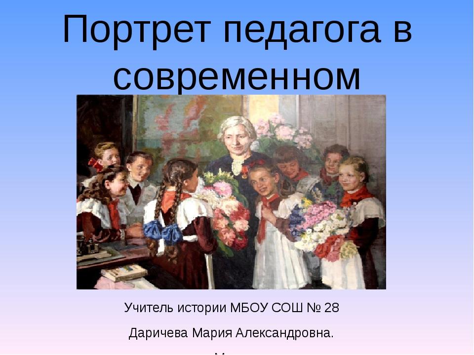 Портрет педагога в современном обществе Учитель истории МБОУ СОШ № 28 Даричев...