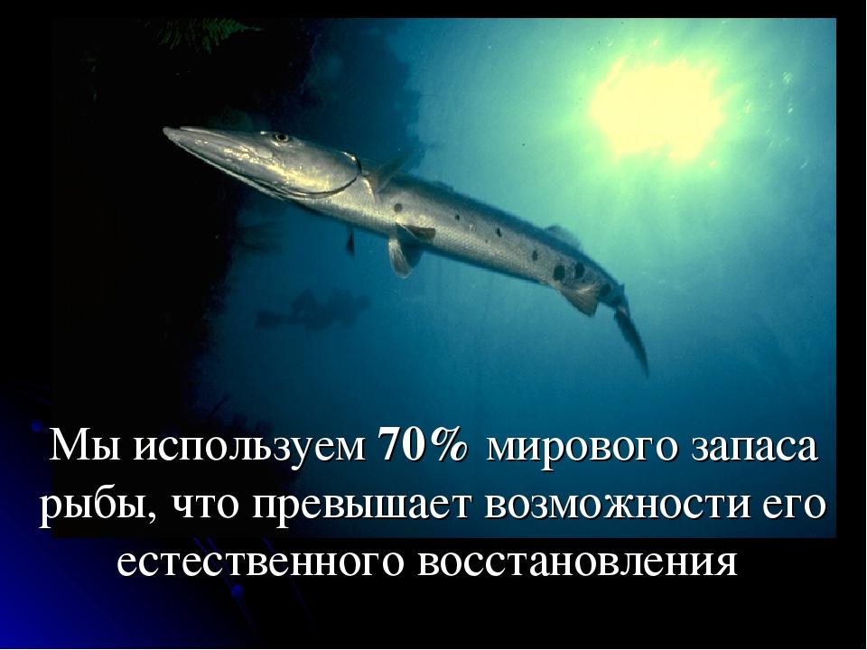 Мы используем 70% мирового запаса рыбы, что превышает возможности его естеств...