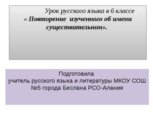 Урок русского языка в 6 классе « Повторение изученного об имени существитель