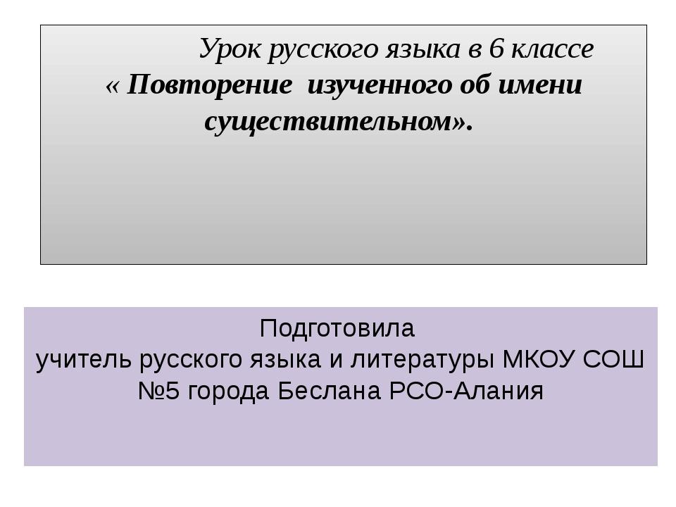 Урок русского языка в 6 классе « Повторение изученного об имени существитель...