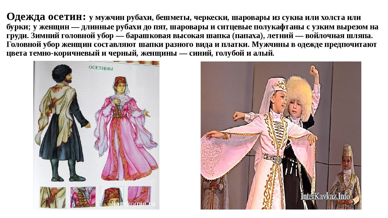 Одежда осетин: у мужчин рубахи, бешметы, черкески, шаровары из сукна или хол...
