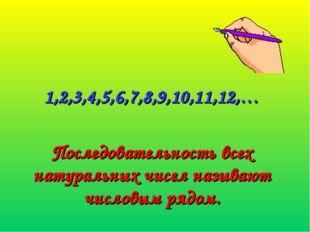 1,2,3,4,5,6,7,8,9,10,11,12,… Последовательность всех натуральных чисел называ