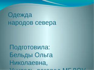 Одежда народов севера Подготовила: Бельды Ольга Николаевна, Учитель-логопед М