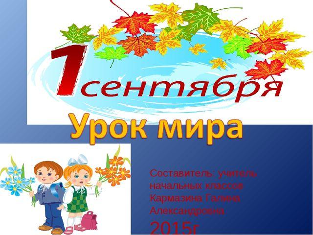 Составитель: учитель начальных классов Кармазина Галина Александровна 2015г