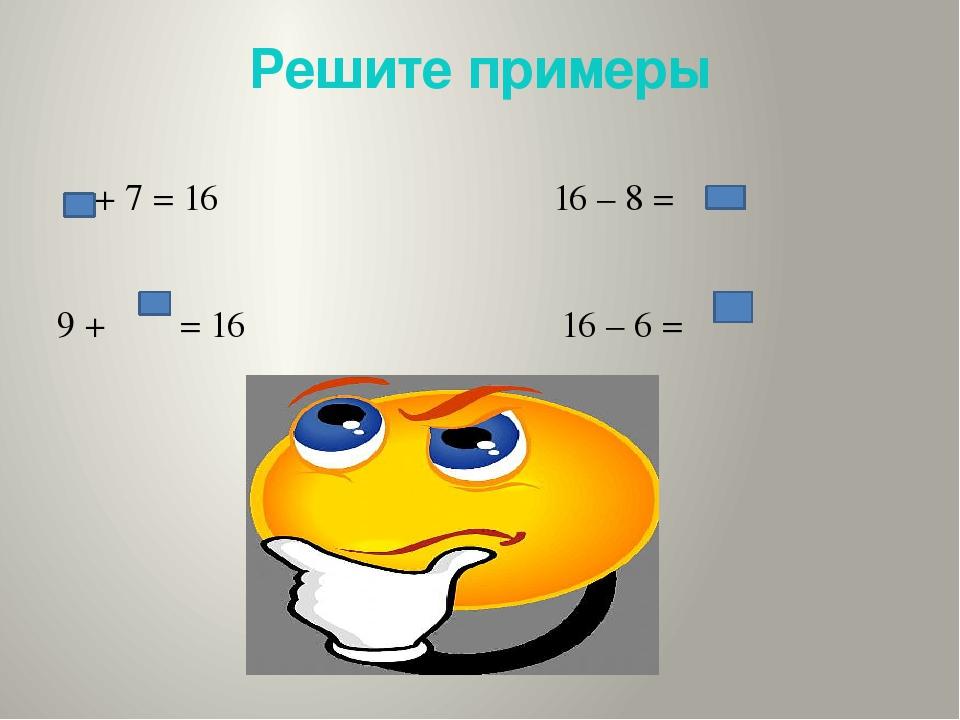 Решите примеры + 7 = 16 16 – 8 = 9 + = 16 16 – 6 =