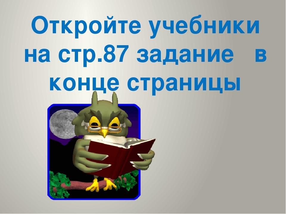 Откройте учебники на стр.87 задание в конце страницы