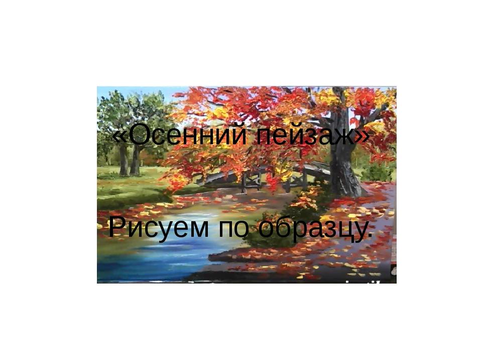 «Осенний пейзаж» Рисуем по образцу.