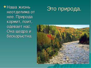 Это природа. Наша жизнь неотделима от нее. Природа кормит, поит, одевает нас.