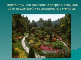 Помогай тем, кто заботится о природе, защищай её от вредителей и несознательн