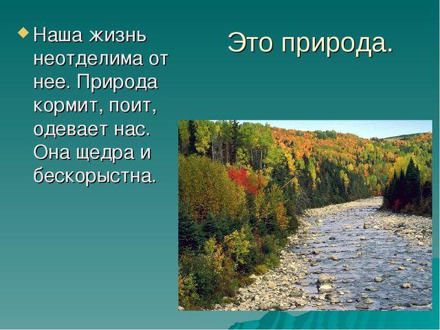 Это природа. Наша жизнь неотделима от нее. Природа кормит, поит, одевает нас....