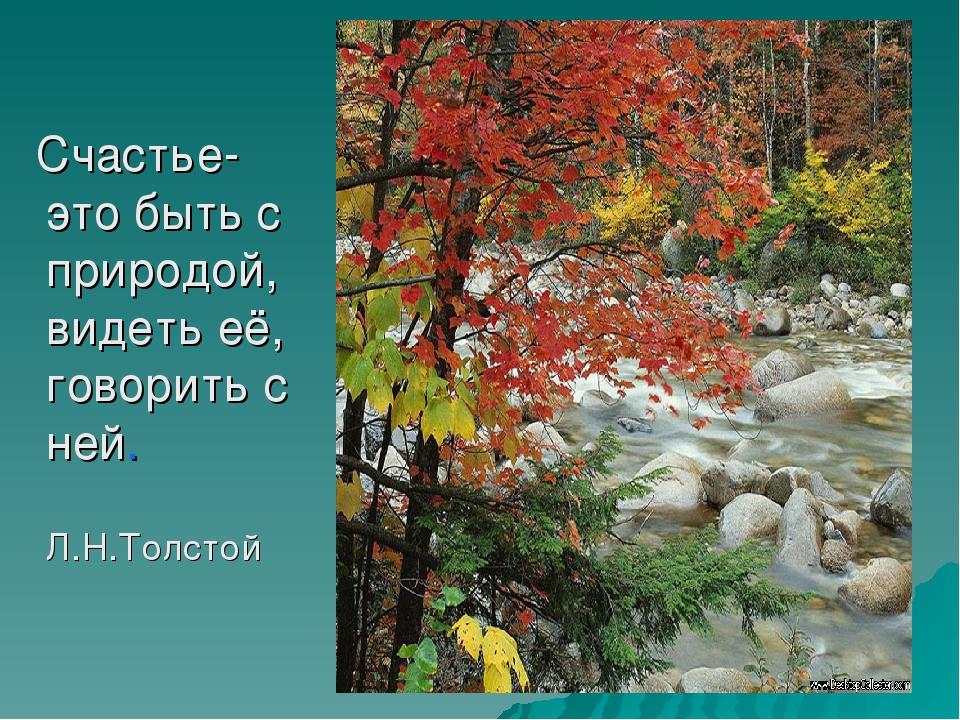 Счастье- это быть с природой, видеть её, говорить с ней. Л.Н.Толстой